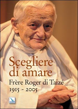 Scegliere di amare. Frère Roger di Taizé 1915-2005